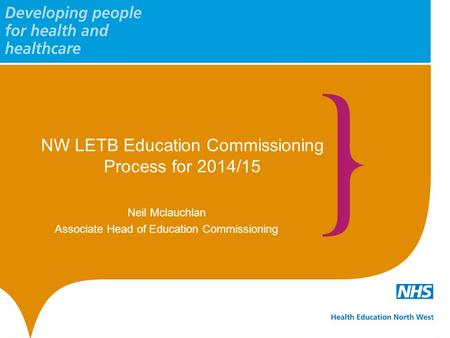NW LETB Education Commissioning Process for 2014/15 Neil Mclauchlan Associate Head of Education Commissioning.