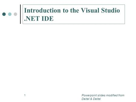 1 Introduction to the Visual Studio.NET IDE Powerpoint slides modified from Deitel & Deitel.