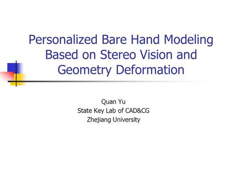 Personalized Bare Hand Modeling Based on Stereo Vision and Geometry Deformation Quan Yu State Key Lab of CAD&CG Zhejiang University.
