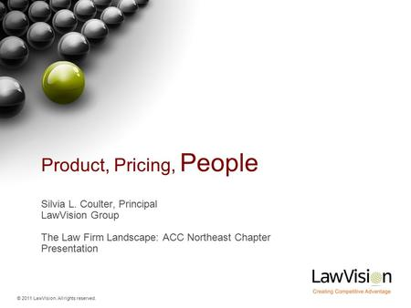 © 2011 LawVision. All rights reserved. Product, Pricing, People Silvia L. Coulter, Principal LawVision Group The Law Firm Landscape: ACC Northeast Chapter.