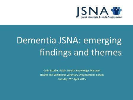 Dementia JSNA: emerging findings and themes Colin Brodie, Public Health Knowledge Manager Health and Wellbeing Voluntary Organisations Forum Tuesday 21.