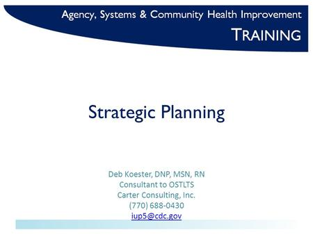 Strategic Planning Deb Koester, DNP, MSN, RN Consultant to OSTLTS Carter Consulting, Inc. (770) 688-0430
