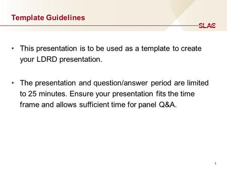 1 Template Guidelines This presentation is to be used as a template to create your LDRD presentation. The presentation and question/answer period are limited.