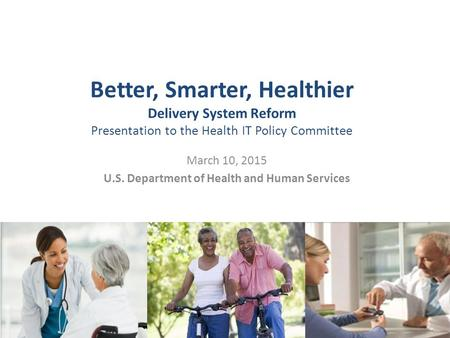 Better, Smarter, Healthier Delivery System Reform Presentation to the Health IT Policy Committee March 10, 2015 U.S. Department of Health and Human Services.
