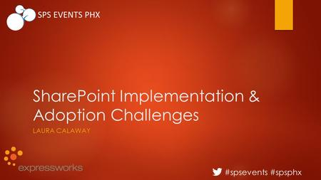 #spsevents #spsphx SPS EVENTS PHX SharePoint Implementation & Adoption Challenges LAURA CALAWAY.