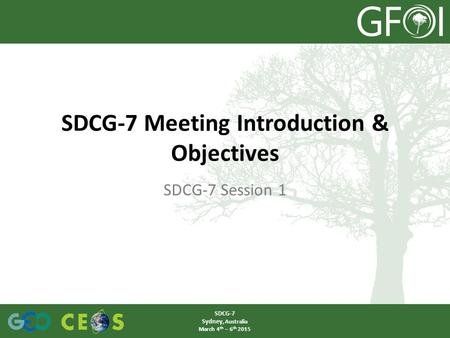 SDCG-7 Meeting Introduction & Objectives SDCG-7 Session 1 SDCG-7 Sydney, Australia March 4 th – 6 th 2015.