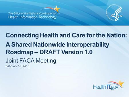 Connecting Health and Care for the Nation: A Shared Nationwide Interoperability Roadmap – DRAFT Version 1.0 Joint FACA Meeting February 10, 2015.