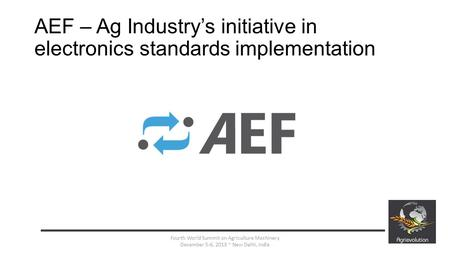 AEF – Ag Industry's initiative in electronics standards implementation 1 Fourth World Summit on Agriculture Machinery December 5-6, 2013 ~ New Delhi, India.