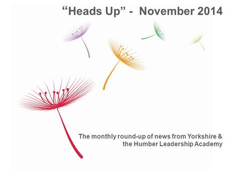 "The monthly round-up of news from Yorkshire & the Humber Leadership Academy "" Heads Up"" - November 2014."