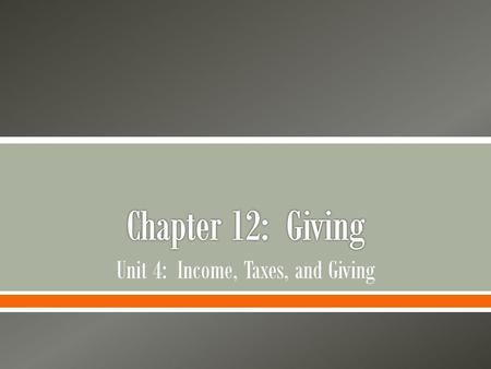 Unit 4: Income, Taxes, and Giving.  Examine the charts, graphics, and reading excerpts in Chapter 12: Giving o Make a list of questions you would like.