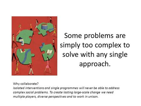 Some problems are simply too complex to solve with any single approach. Why collaborate? Isolated interventions and single programmes will never be able.