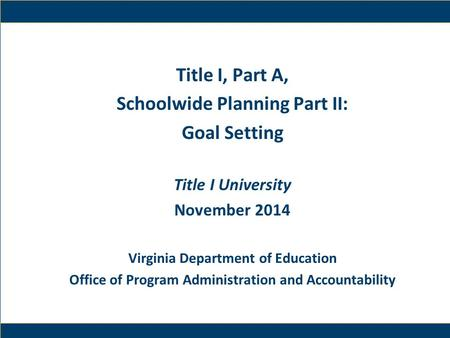 1 Title I, Part A, Schoolwide Planning Part II: Goal Setting Title I University November 2014 Virginia Department of Education Office of Program Administration.