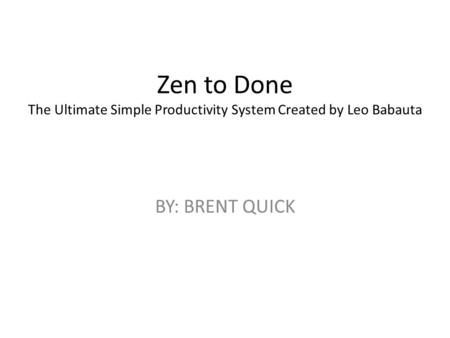 Zen to Done The Ultimate Simple Productivity System Created by Leo Babauta BY: BRENT QUICK.