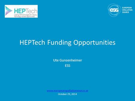 HEPTech Funding Opportunities Ute Gunsenheimer ESS www.europeanspallationsource.se October 29, 2014.
