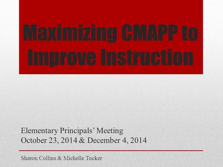 Maximizing CMAPP to Improve Instruction Elementary Principals' Meeting October 23, 2014 & December 4, 2014 Sharon Collins & Michelle Tucker.