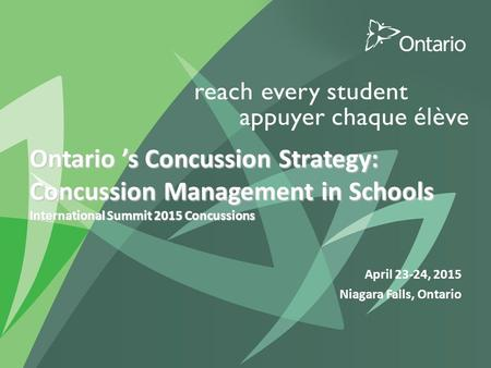 Ontario 's Concussion Strategy: Concussion Management in Schools International Summit 2015 Concussions April 23-24, 2015 Niagara Falls, Ontario.
