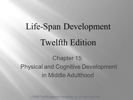 ©2009 The McGraw-Hill Companies, Inc. All rights reserved. Chapter 15: Physical and Cognitive Development in Middle Adulthood Life-Span Development Twelfth.