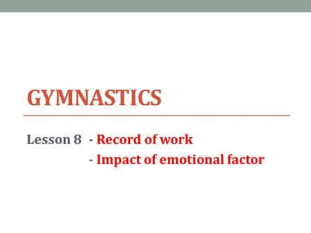 GYMNASTICS Lesson 8- Record of work - Impact of emotional factor.