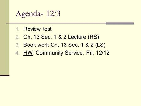 Agenda- 12/3 1. Review test 2. Ch. 13 Sec. 1 & 2 Lecture (RS) 3. Book work Ch. 13 Sec. 1 & 2 (LS) 4. HW: Community Service, Fri, 12/12.