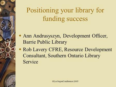 OLA SuperConference 2005 Positioning your library for funding success  Ann Andrusyszyn, Development Officer, Barrie Public Library  Rob Lavery CFRE,