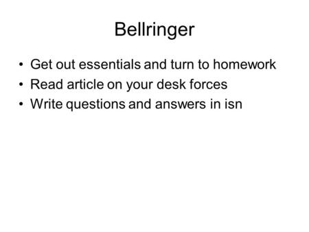 Bellringer Get out essentials and turn to homework Read article on your desk forces Write questions and answers in isn.