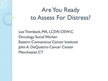 Are You Ready to Assess For Distress? Lee Tremback, MA, LCSW, OSW-C Oncology Social Worker Eastern Connecticut Cancer Institute John A. DeQuattro Cancer.