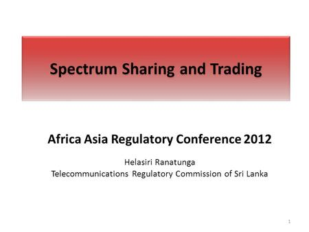 Spectrum Sharing and Trading Africa Asia Regulatory Conference 2012 Helasiri Ranatunga Telecommunications Regulatory Commission of Sri Lanka 1.