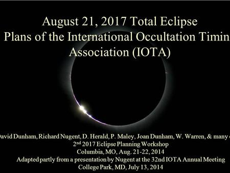 August 21, 2017 Total Eclipse Plans of the International Occultation Timing Association (IOTA) David Dunham, Richard Nugent, D. Herald, P. Maley, Joan.