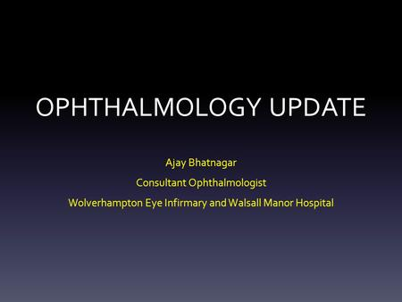 OPHTHALMOLOGY UPDATE Ajay Bhatnagar Consultant Ophthalmologist Wolverhampton Eye Infirmary and Walsall Manor Hospital.