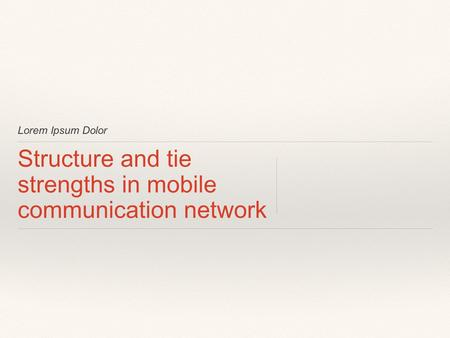 Lorem Ipsum Dolor Structure and tie strengths in mobile communication network.