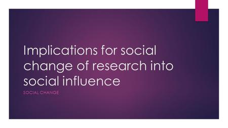 Implications for social change of research into social influence SOCIAL CHANGE.