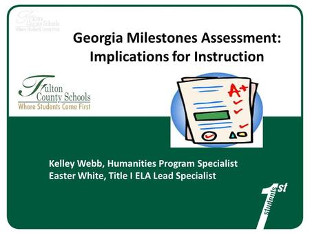 Georgia Milestones Assessment: Implications for Instruction Kelley Webb, Humanities Program Specialist Easter White, Title I ELA Lead Specialist.