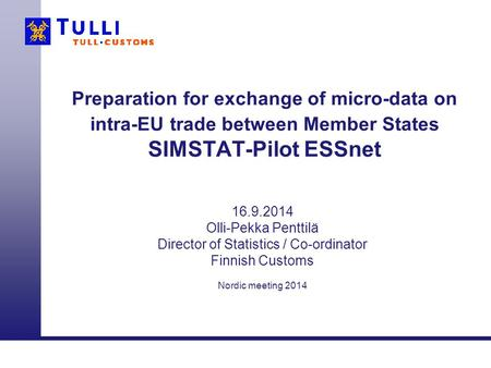 16.9.2014 Olli-Pekka Penttilä Director of Statistics / Co-ordinator Finnish Customs Nordic meeting 2014 Preparation for exchange of micro-data on intra-EU.