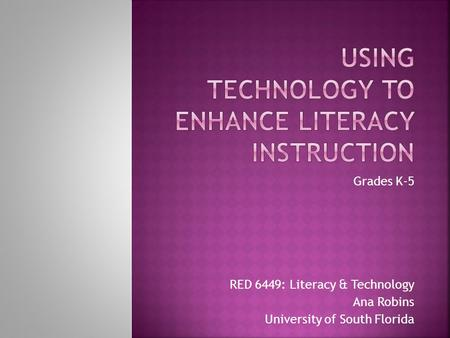 Grades K-5 RED 6449: Literacy & Technology Ana Robins University of South Florida.