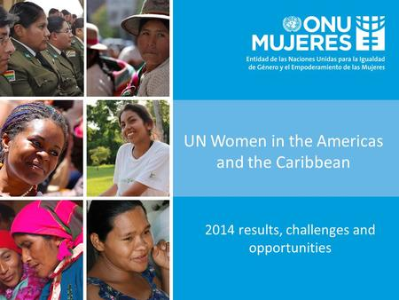 UN Women in the Americas and the Caribbean 2014 results, challenges and opportunities.
