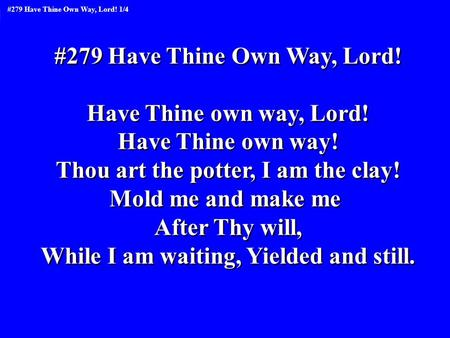 #279 Have Thine Own Way, Lord! Have Thine own way, Lord! Have Thine own way! Thou art the potter, I am the clay! Mold me and make me After Thy will, While.