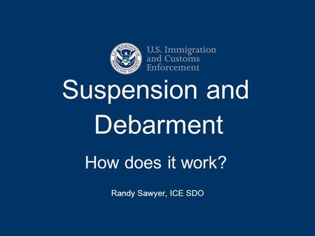 Suspension and Debarment How does it work? Randy Sawyer, ICE SDO.