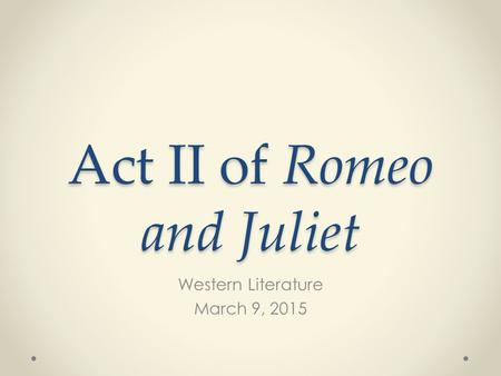 Act II of Romeo and Juliet Western Literature March 9, 2015.
