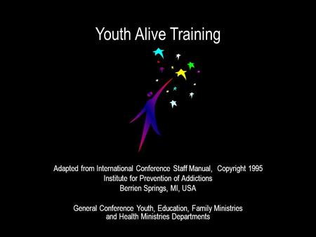 Youth Alive Training Adapted from International Conference Staff Manual, Copyright 1995 Institute for Prevention of Addictions Berrien Springs, MI, USA.