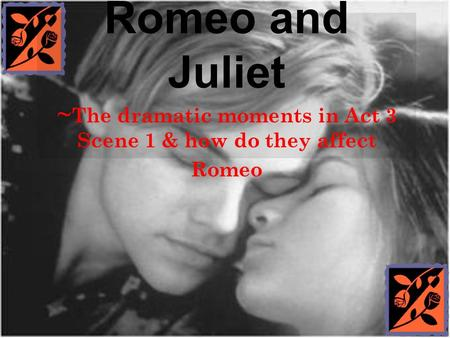 Romeo and Juliet ~ The dramatic moments in Act 3 Scene 1 & how do they affect Romeo.