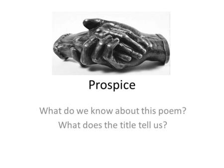 Prospice What do we know about this poem? What does the title tell us?
