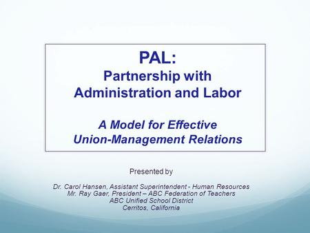 PAL: Partnership with Administration and Labor A Model for Effective Union-Management Relations Presented by Dr. Carol Hansen, Assistant Superintendent.