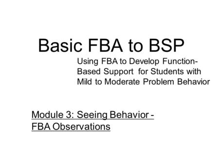 Basic FBA to BSP Using FBA to Develop Function- Based Support for Students with Mild to Moderate Problem Behavior Module 3: Seeing Behavior - FBA Observations.
