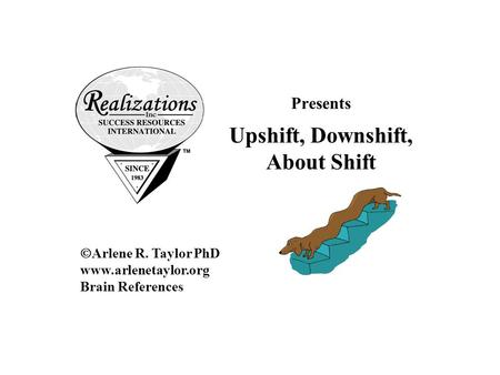 Presents Upshift, Downshift, About Shift  Arlene R. Taylor PhD www.arlenetaylor.org Brain References.
