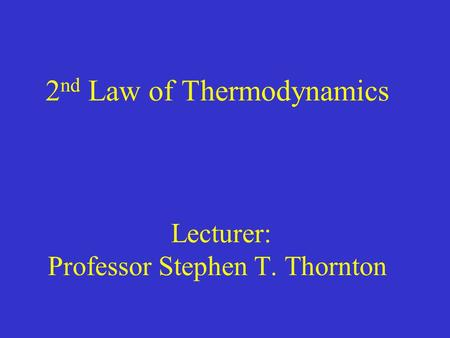 2 nd Law of Thermodynamics Lecturer: Professor Stephen T. Thornton.
