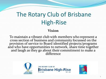 The Rotary Club of Brisbane High-Rise Vision To maintain a vibrant club with members who represent a cross section of business and community focussed on.