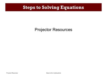 Steps to Solving EquationsProjector Resources Steps to Solving Equations Projector Resources.