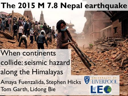 The 2015 M 7.8 Nepal earthquake Amaya Fuenzalida, Stephen Hicks Tom Garth, Lidong Bie When continents collide: seismic hazard along the Himalayas.