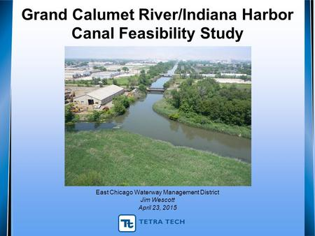 Grand Calumet River/Indiana Harbor Canal Feasibility Study East Chicago Waterway Management District Jim Wescott April 23, 2015.