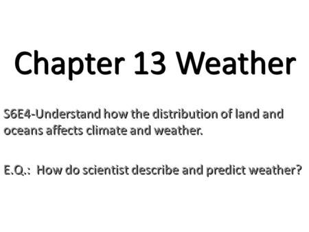 Chapter 13 Weather S6E4-Understand how the distribution of land and oceans affects climate and weather. E.Q.: How do scientist describe and predict weather?